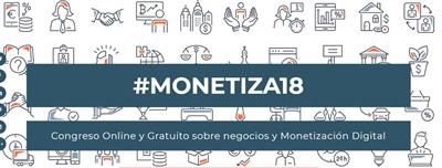 #MONETIZA18: Congreso Online y Gratuito sobre negocios y Monetización Digital